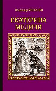 Владимир Москалев -Екатерина Медичи