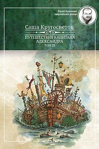 Саша Кругосветов -Путешествия капитана Александра. Том 3