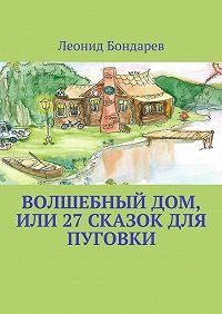 Леонид Бондарев -Волшебный дом, или 27 сказок для Пуговки