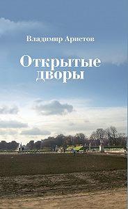 Владимир Аристов -Открытые дворы. Стихотворения, эссе
