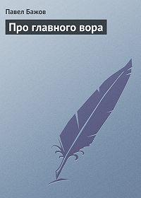 Павел Бажов -Про главного вора