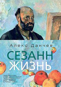 Алекс Данчев -Сезанн. Жизнь
