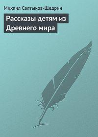Михаил Салтыков-Щедрин -Рассказы детям из Древнего мира