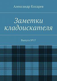 Александр Косарев -Заметки кладоискателя. Выпуск№17