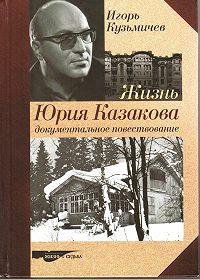 Игорь Кузьмичев - Жизнь Юрия Казакова. Документальное повествование