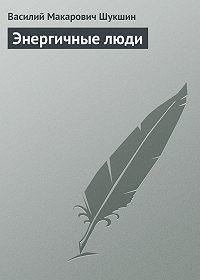 Василий Шукшин -Энергичные люди