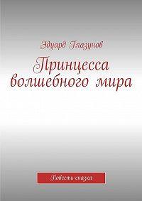 Эдуард Глазунов -Принцесса волшебногомира. Повесть-сказка