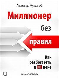 Александр Жуковский - Миллионер без правил. Как разбогатеть в XXI веке
