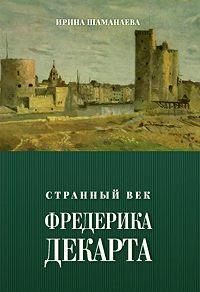 Ирина Шаманаева -Странный век Фредерика Декарта