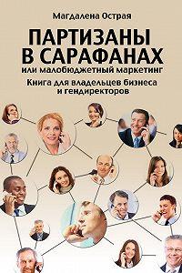 Магдалена Острая - Партизаны в сарафанах, или Малобюджетный маркетинг. Книга для владельцев бизнеса и гендиректоров
