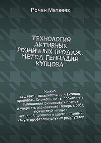 Роман Матвеев - Технология активных розничных продаж. Метод Геннадия Купцова
