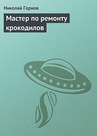 Николай Горнов -Мастер по ремонту крокодилов