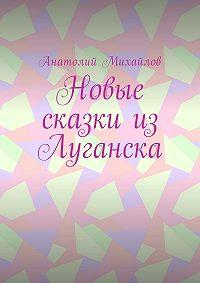 Анатолий Михайлов -Новые сказки изЛуганска