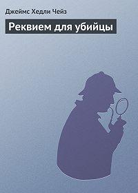 Джеймс Хедли Чейз -Реквием для убийцы