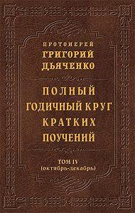 Протоиерей Григорий Дьяченко - Полный годичный круг кратких поучений. Том IV (октябрь – декабрь)