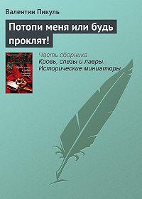 Валентин Пикуль - Потопи меня или будь проклят!