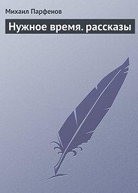 Михаил Парфенов - Нужное время. рассказы