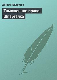 Данила Белоусов -Таможенное право. Шпаргалка
