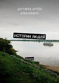Артём Дегтярёв -Истории людей. Начало