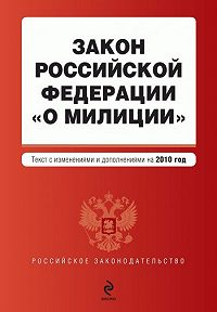 Коллектив Авторов -Закон Российской Федерации «О милиции». Текст с изменениями и дополнениями на2010год