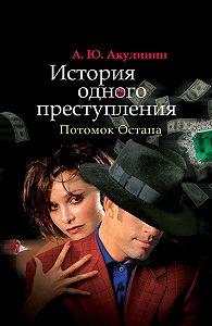 Андрей Акулинин - История одного преступления. Потомок Остапа