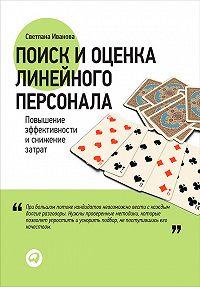 Светлана В. Иванова -Поиск и оценка линейного персонала. Повышение эффективности и снижение затрат