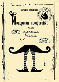 Наталья Поваляева - Издержки профессии, или Перемена участи