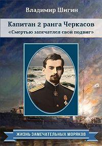 Владимир Виленович Шигин -Капитан 2 ранга Черкасов. Смертью запечатлел свой подвиг