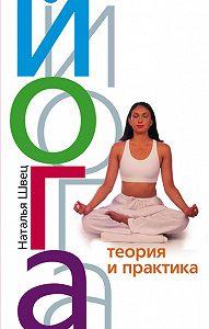 Наталья Николаевна Швец -Йога. Теория и практика