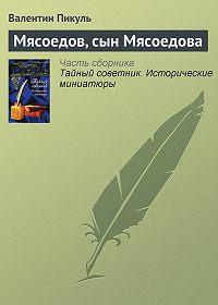 Валентин Пикуль - Мясоедов, сын Мясоедова