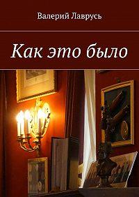 Валерий Лаврусь - Как этобыло