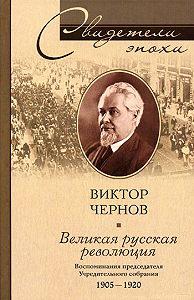 Виктор Михайлович Чернов -Великая русская революция. Воспоминания председателя Учредительного собрания. 1905-1920