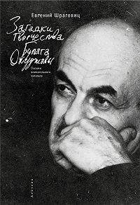Евгений Шраговиц -Загадки творчества Булата Окуджавы: глазами внимательного читателя