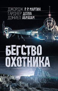 Джордж Мартин, Дэниел Абрахам, Гарднер Дозуа - Бегство охотника