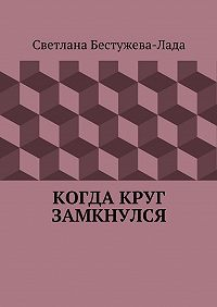 Светлана Бестужева-Лада -Когда круг замкнулся