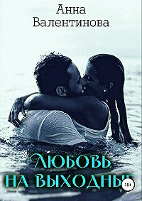 Анна Валентинова -Любовь на выходные