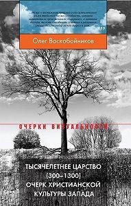 Олег Воскобойников -Тысячелетнее царство (300–1300). Очерк христианской культуры Запада