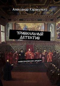 Александр Каракулько - Тривиальный детектив