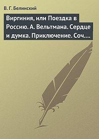 В. Г. Белинский -Виргиния, или Поездка в Россию. А. Вельтмана. Сердце и думка. Приключение. Соч. А. Вельтмана.