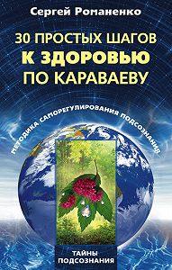 Сергей Владимирович Романенко - 30 простых шагов к здоровью по Караваеву. Методы саморегулирования подсознания