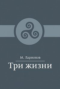 М. Ларионов -Три жизни (сборник)
