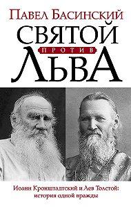 Павел Басинский -Святой против Льва. Иоанн Кронштадтский и Лев Толстой: история одной вражды