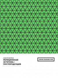 Николя Буррио -Реляционная эстетика. Постпродукция (сборник)