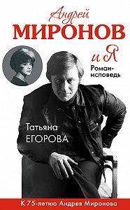Татьяна Николаевна Егорова - Андрей Миронов и Я. Роман-исповедь