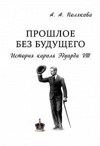 Арина Полякова -Прошлое без будущего. История короля Эдуарда VIII
