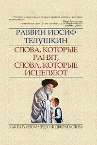 Раввин Иосиф Телушкин - Слова, которые ранят, слова, которые исцеляют. Как разумно и мудро подбирать слова