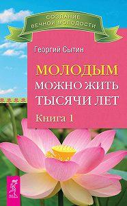 Георгий Николаевич Сытин - Молодым можно жить тысячи лет. Книга 1