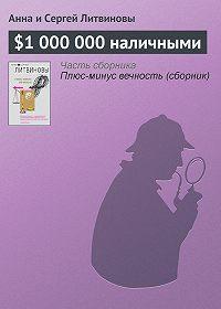 Анна и Сергей Литвиновы -$1000000наличными