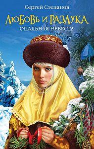 Сергей Степанов -Любовь и разлука. Опальная невеста