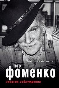 Наталия Колесова -Петр Фоменко. Энергия заблуждения